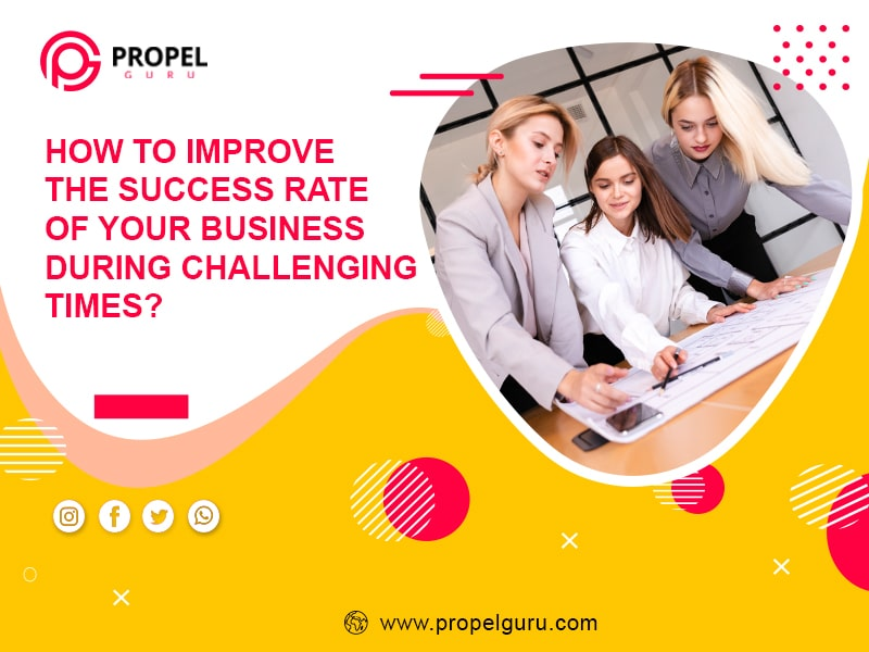 How To Improve The Success Rate Of Your Business During Challenging Times?