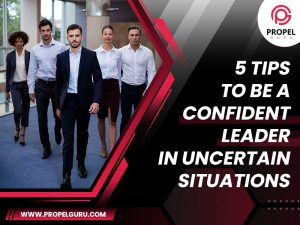 5 Tips To Be A Confident Leader In Uncertain Situations
