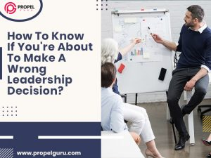 How To Know If You're About To Make A Wrong Leadership Decision?