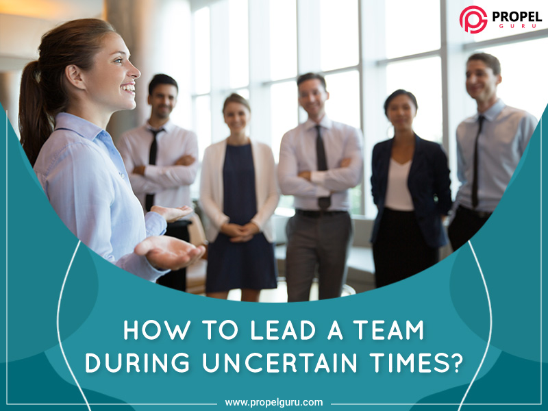 How To Lead A Team During Uncertain Times?