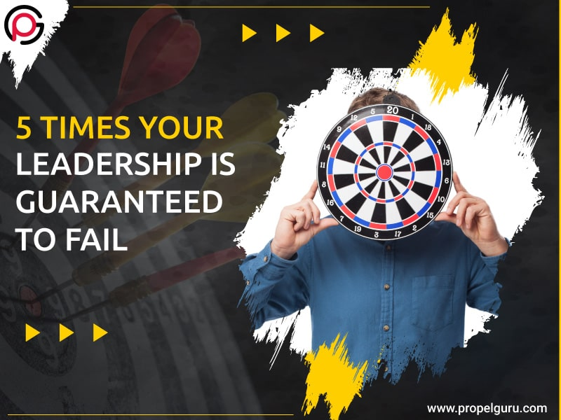 5 Times Your Leadership Is Guaranteed to Fail